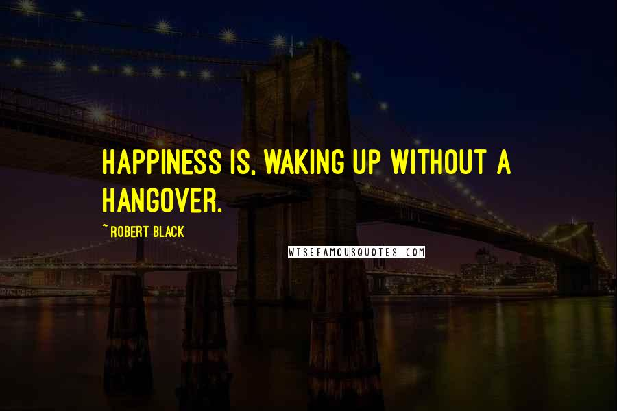 Robert Black quotes: Happiness is, waking up without a hangover.