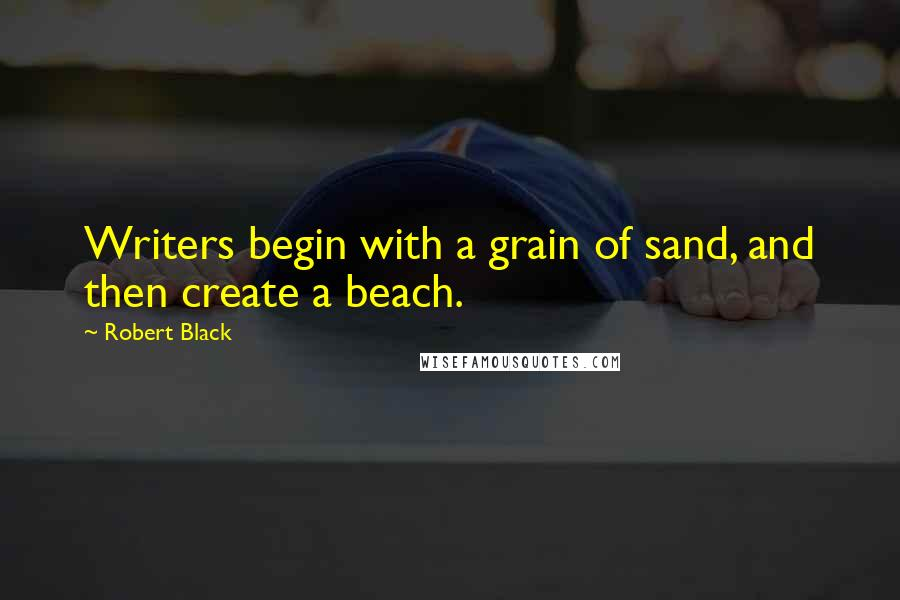 Robert Black quotes: Writers begin with a grain of sand, and then create a beach.
