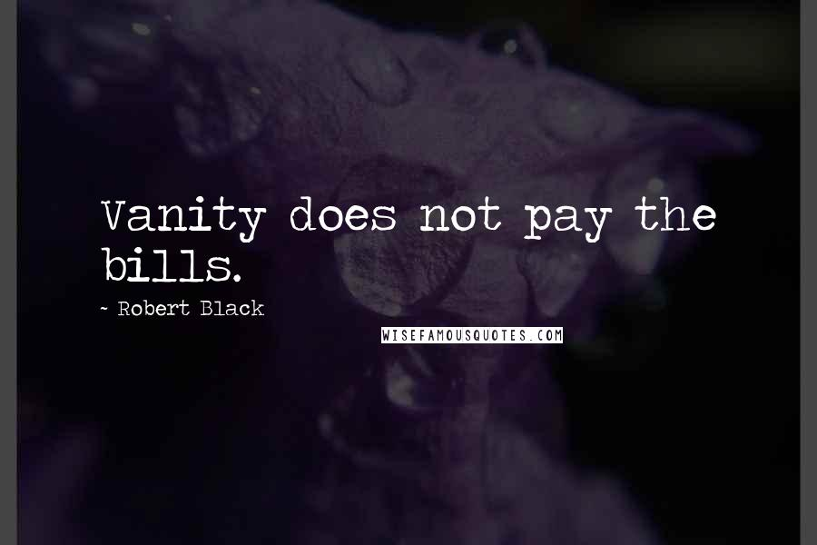 Robert Black quotes: Vanity does not pay the bills.