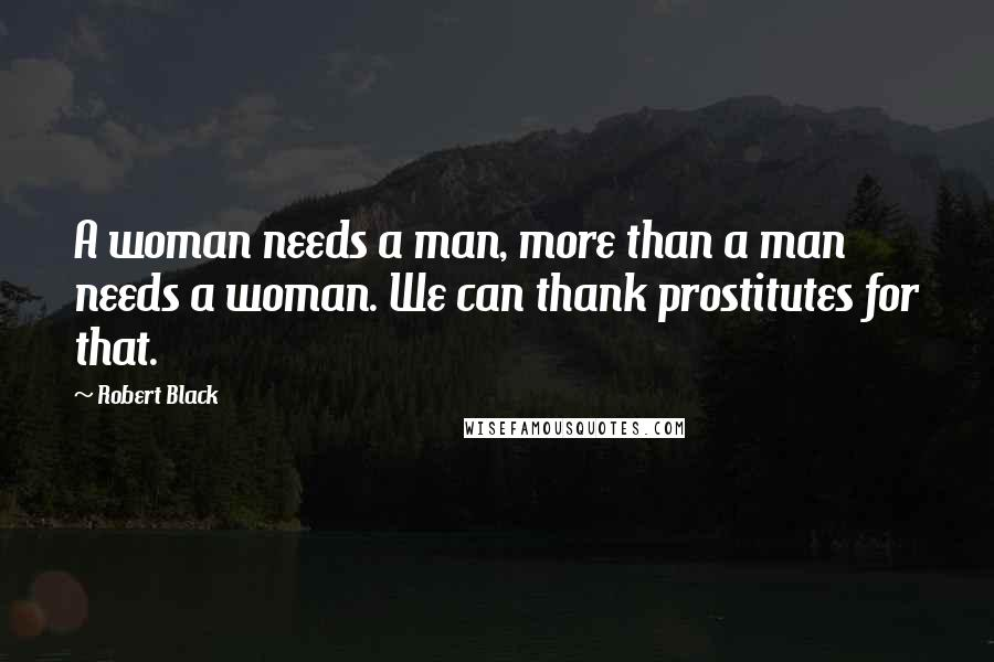 Robert Black quotes: A woman needs a man, more than a man needs a woman. We can thank prostitutes for that.