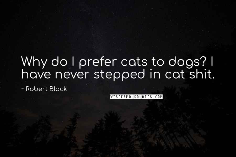 Robert Black quotes: Why do I prefer cats to dogs? I have never stepped in cat shit.