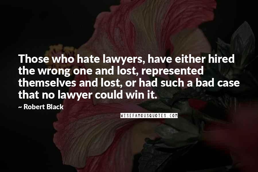 Robert Black quotes: Those who hate lawyers, have either hired the wrong one and lost, represented themselves and lost, or had such a bad case that no lawyer could win it.