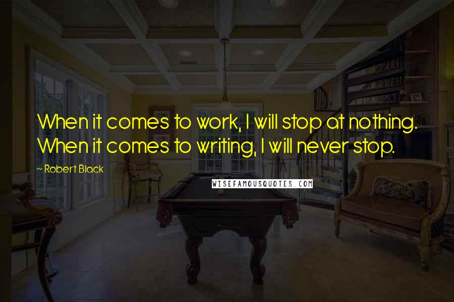 Robert Black quotes: When it comes to work, I will stop at nothing. When it comes to writing, I will never stop.