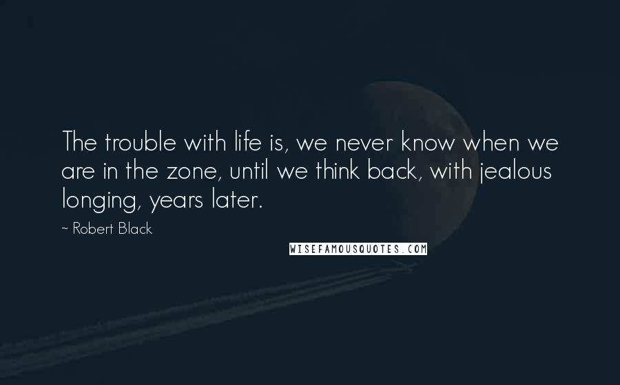 Robert Black quotes: The trouble with life is, we never know when we are in the zone, until we think back, with jealous longing, years later.