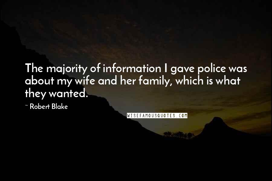 Robert Blake quotes: The majority of information I gave police was about my wife and her family, which is what they wanted.