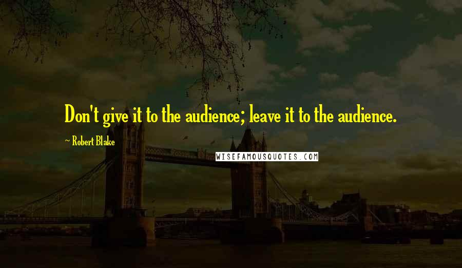 Robert Blake quotes: Don't give it to the audience; leave it to the audience.