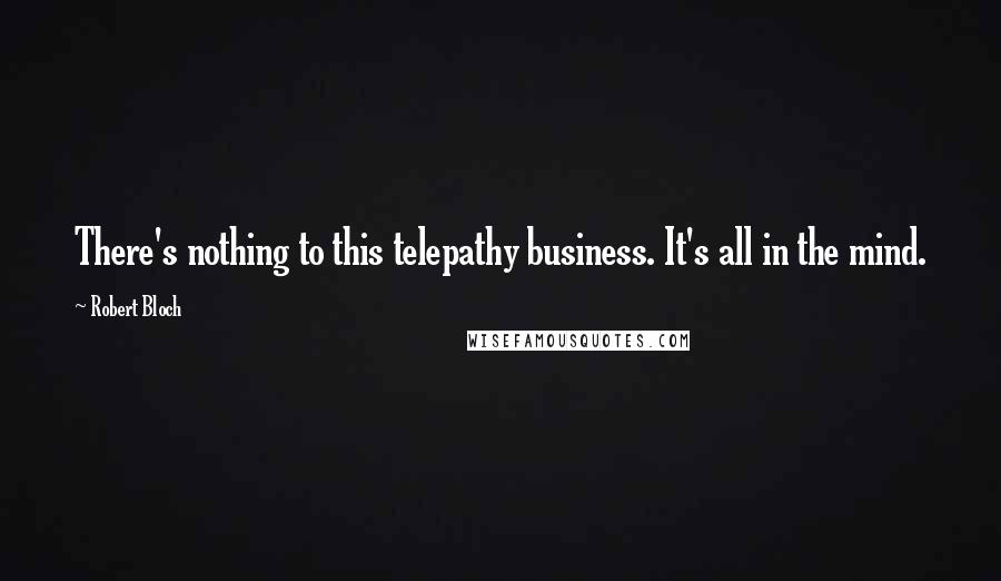 Robert Bloch quotes: There's nothing to this telepathy business. It's all in the mind.