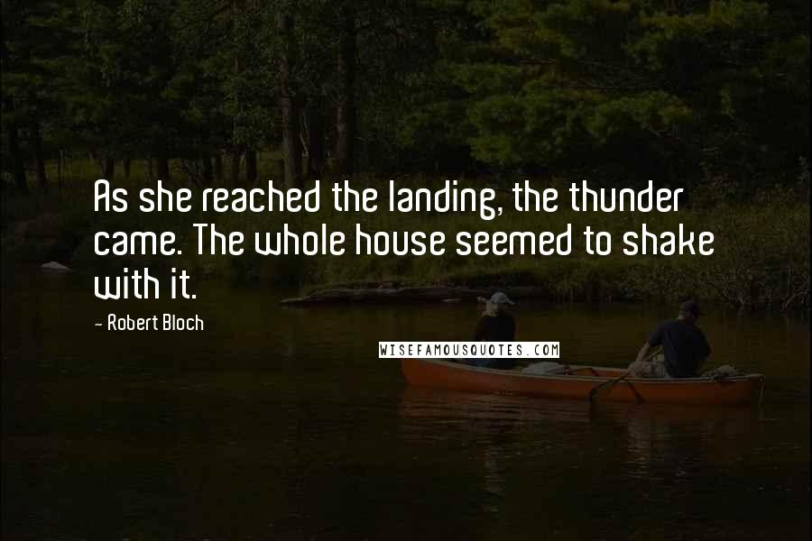 Robert Bloch quotes: As she reached the landing, the thunder came. The whole house seemed to shake with it.
