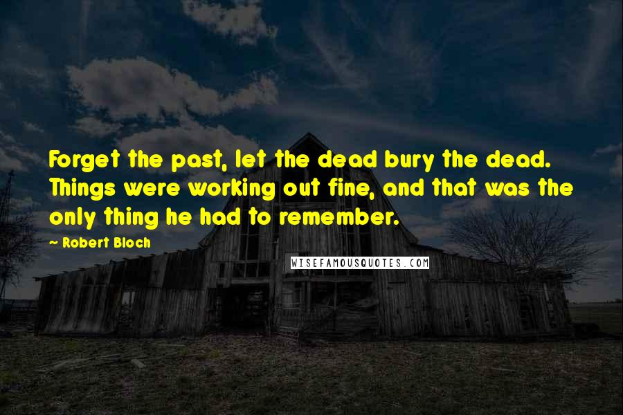 Robert Bloch quotes: Forget the past, let the dead bury the dead. Things were working out fine, and that was the only thing he had to remember.