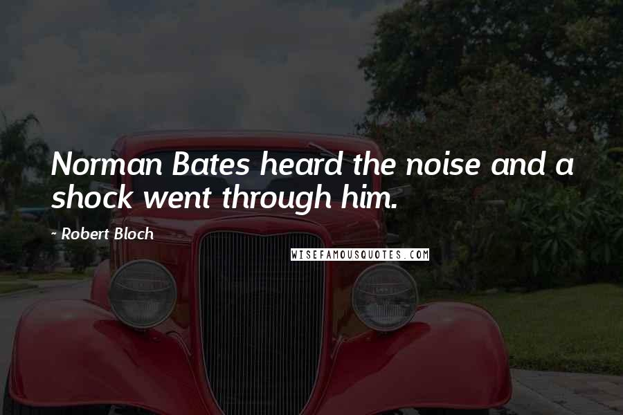 Robert Bloch quotes: Norman Bates heard the noise and a shock went through him.