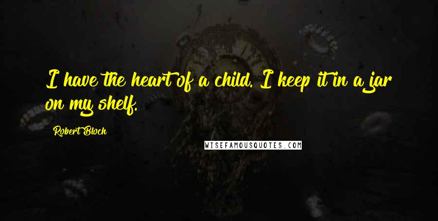 Robert Bloch quotes: I have the heart of a child. I keep it in a jar on my shelf.