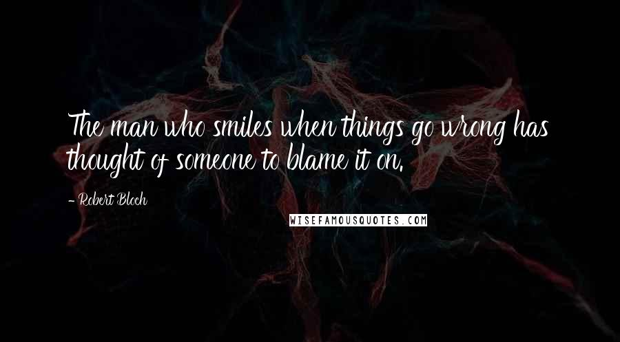 Robert Bloch quotes: The man who smiles when things go wrong has thought of someone to blame it on.