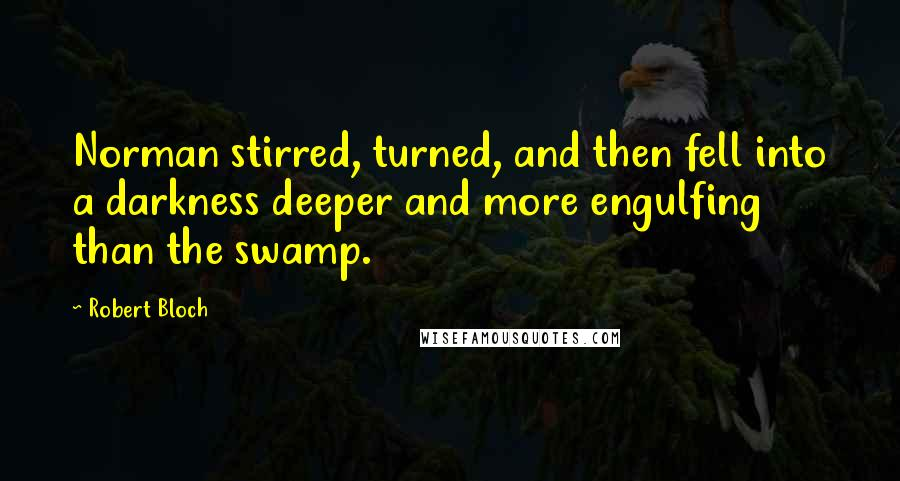 Robert Bloch quotes: Norman stirred, turned, and then fell into a darkness deeper and more engulfing than the swamp.