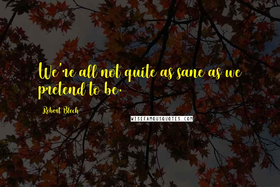 Robert Bloch quotes: We're all not quite as sane as we pretend to be.