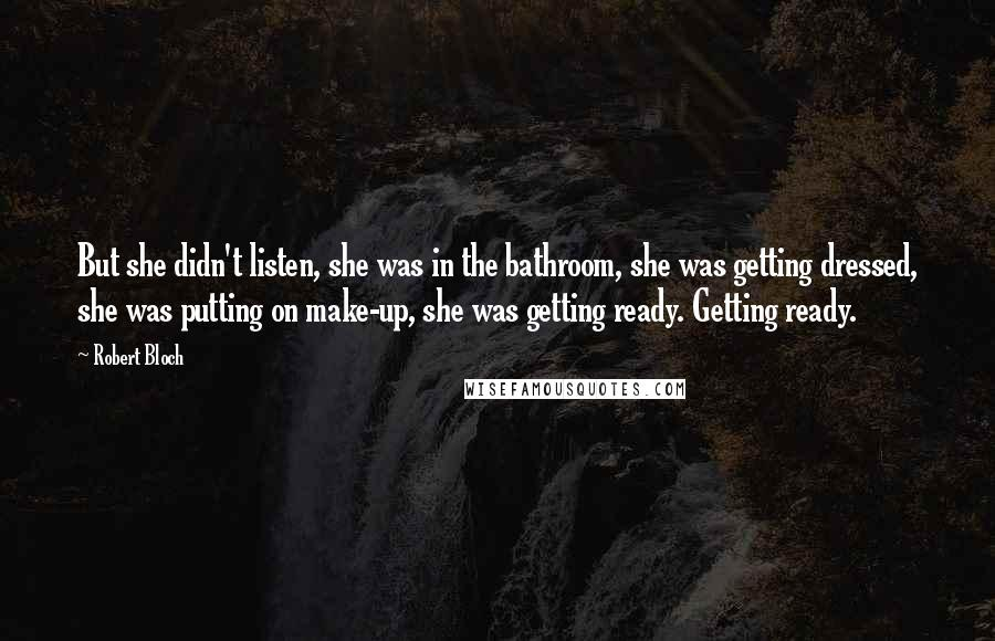 Robert Bloch quotes: But she didn't listen, she was in the bathroom, she was getting dressed, she was putting on make-up, she was getting ready. Getting ready.