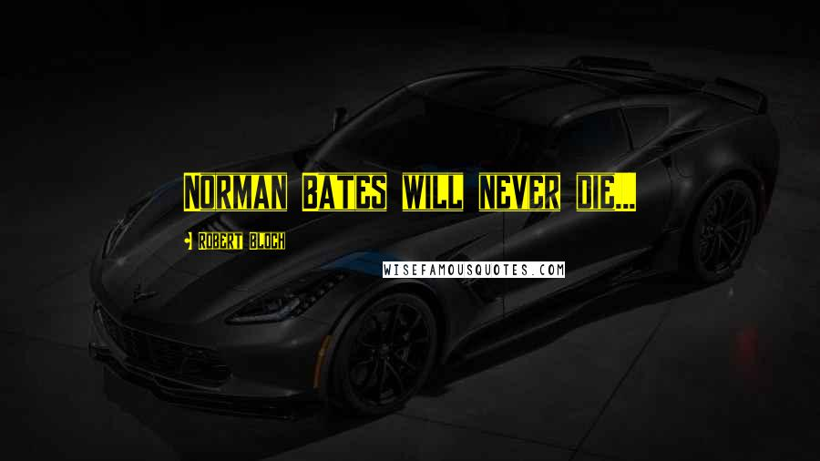 Robert Bloch quotes: Norman Bates will never die...
