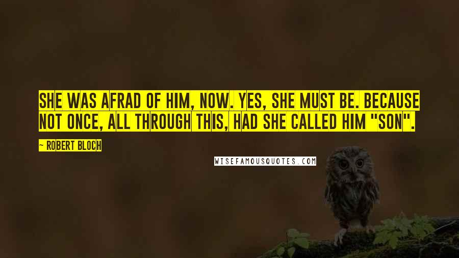 """Robert Bloch quotes: She was afrad of him, now. Yes, she must be. Because not once, all through this, had she called him """"son""""."""