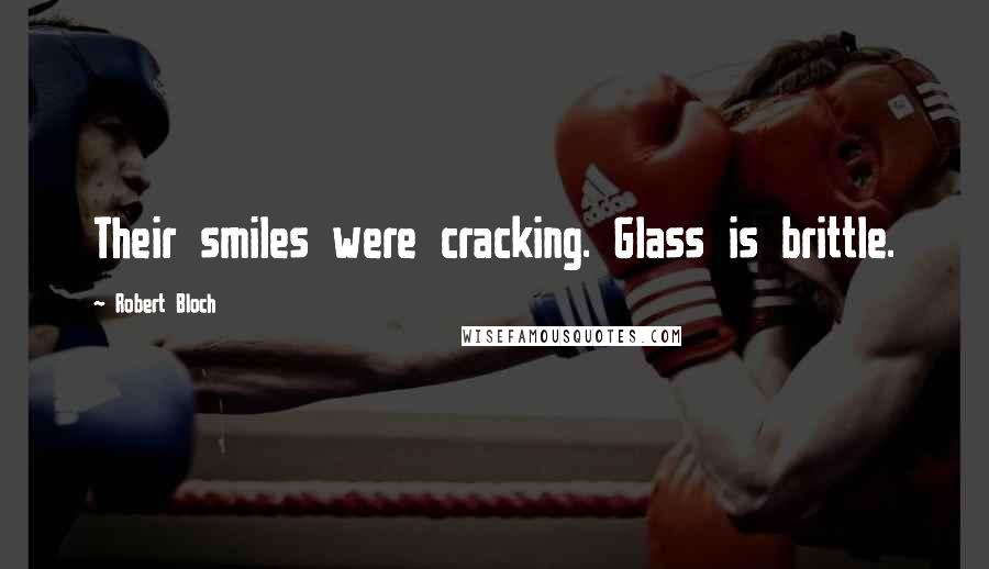 Robert Bloch quotes: Their smiles were cracking. Glass is brittle.