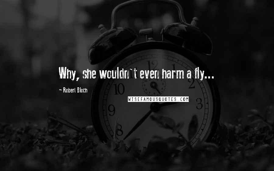 Robert Bloch quotes: Why, she wouldn't even harm a fly...
