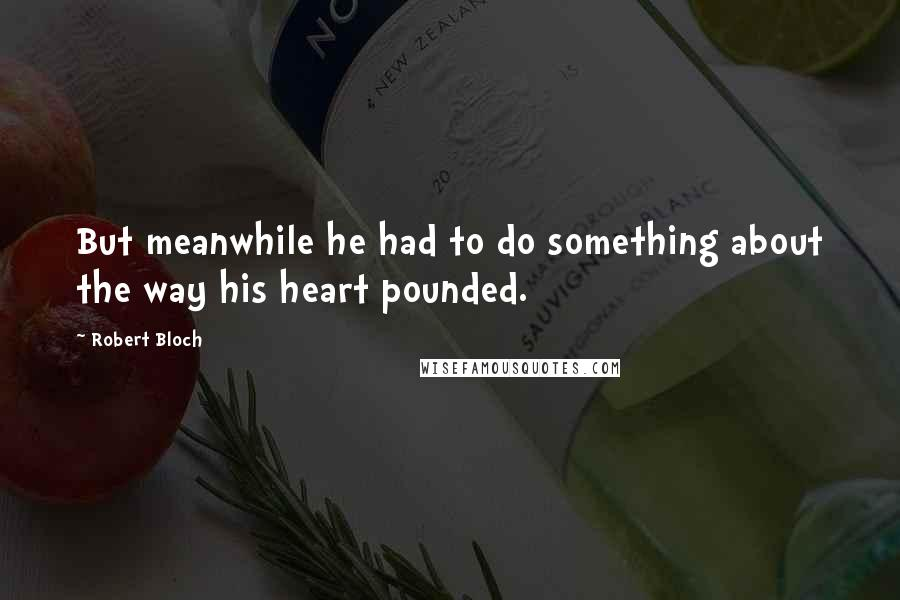 Robert Bloch quotes: But meanwhile he had to do something about the way his heart pounded.