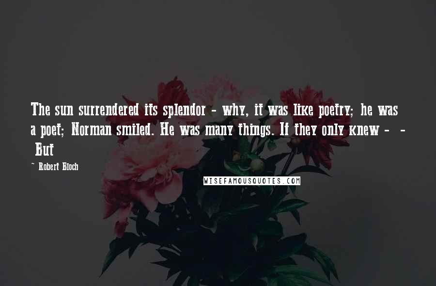 Robert Bloch quotes: The sun surrendered its splendor - why, it was like poetry; he was a poet; Norman smiled. He was many things. If they only knew - - But