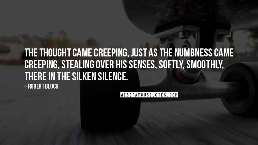 Robert Bloch quotes: The thought came creeping, just as the numbness came creeping, stealing over his senses, softly, smoothly, there in the silken silence.