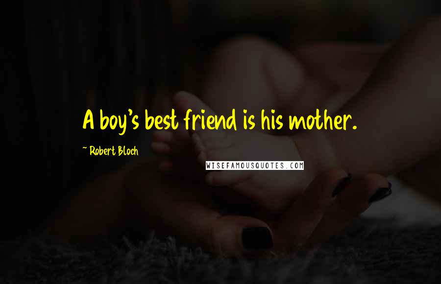 Robert Bloch quotes: A boy's best friend is his mother.