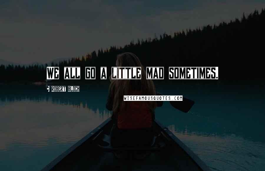 Robert Bloch quotes: We all go a little mad sometimes.