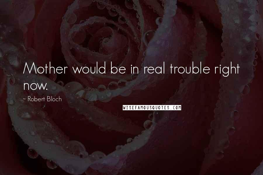 Robert Bloch quotes: Mother would be in real trouble right now.