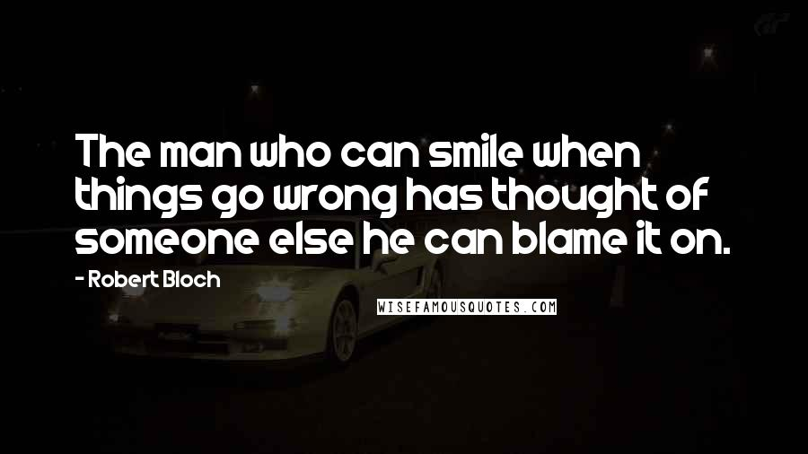 Robert Bloch quotes: The man who can smile when things go wrong has thought of someone else he can blame it on.