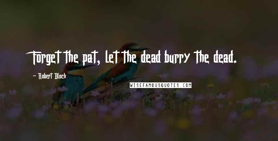 Robert Bloch quotes: Forget the pat, let the dead burry the dead.