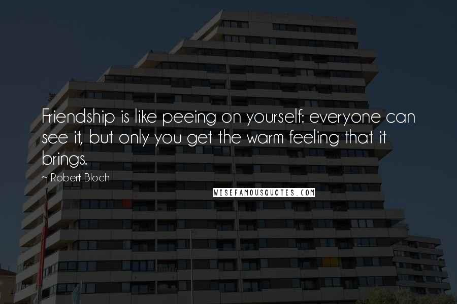 Robert Bloch quotes: Friendship is like peeing on yourself: everyone can see it, but only you get the warm feeling that it brings.