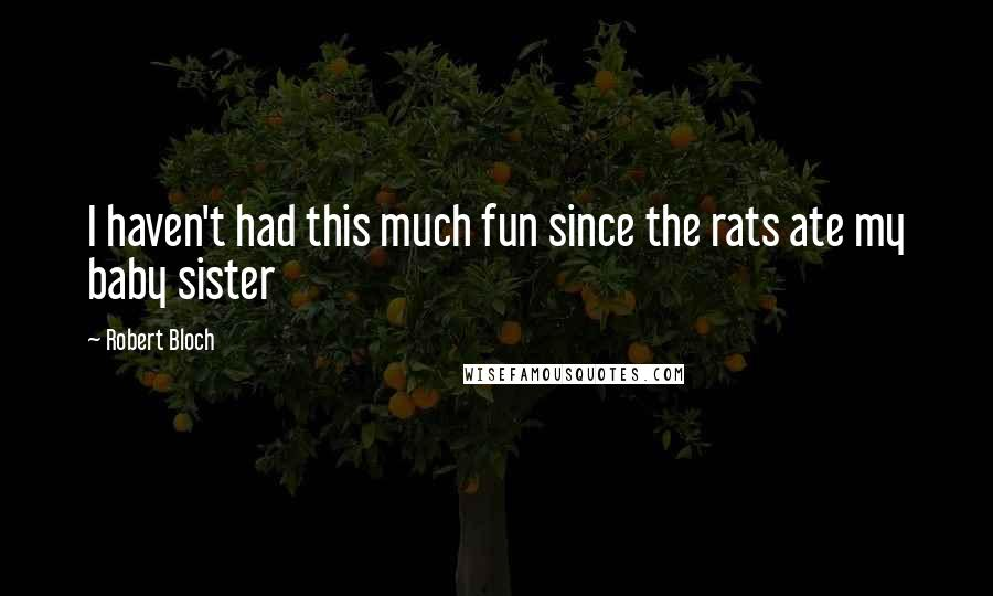 Robert Bloch quotes: I haven't had this much fun since the rats ate my baby sister