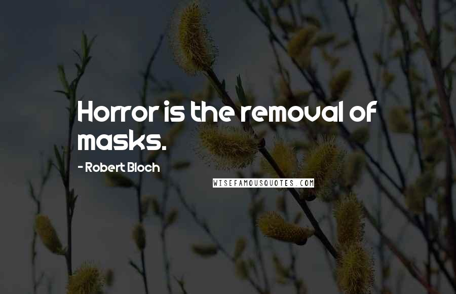 Robert Bloch quotes: Horror is the removal of masks.