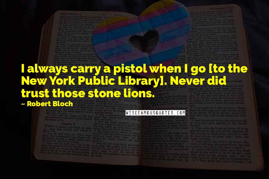Robert Bloch quotes: I always carry a pistol when I go [to the New York Public Library]. Never did trust those stone lions.