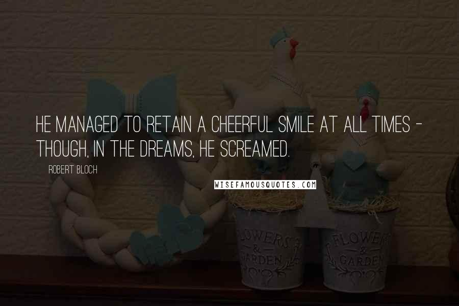 Robert Bloch quotes: He managed to retain a cheerful smile at all times - though, in the dreams, he screamed.