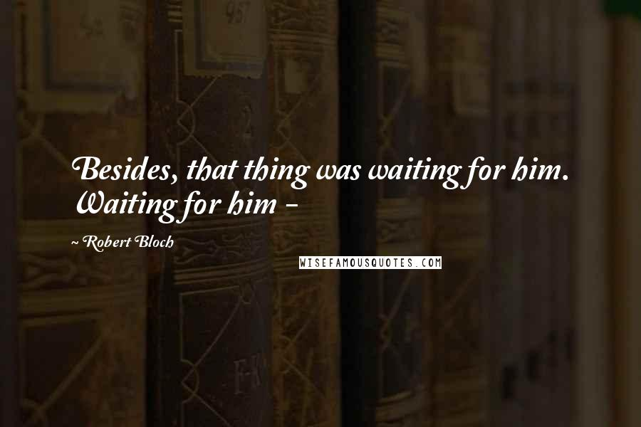 Robert Bloch quotes: Besides, that thing was waiting for him. Waiting for him -