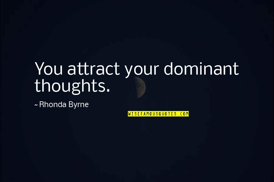 Robert Bolton Quotes By Rhonda Byrne: You attract your dominant thoughts.