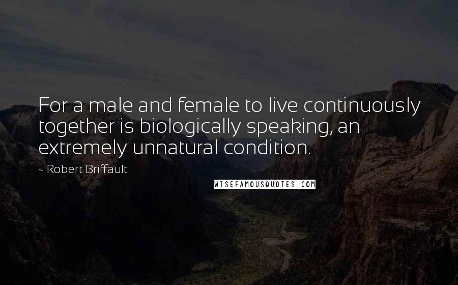 Robert Briffault quotes: For a male and female to live continuously together is biologically speaking, an extremely unnatural condition.