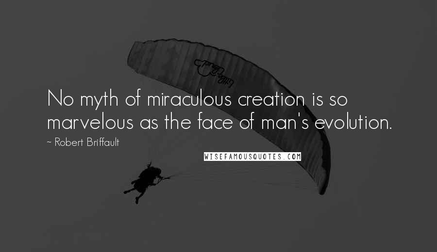 Robert Briffault quotes: No myth of miraculous creation is so marvelous as the face of man's evolution.