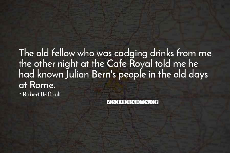 Robert Briffault quotes: The old fellow who was cadging drinks from me the other night at the Cafe Royal told me he had known Julian Bern's people in the old days at Rome.