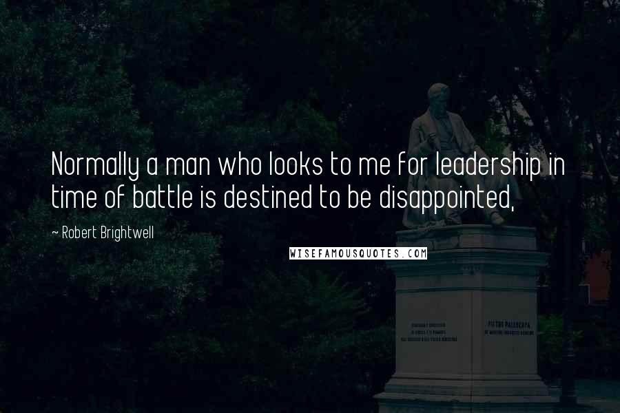 Robert Brightwell quotes: Normally a man who looks to me for leadership in time of battle is destined to be disappointed,