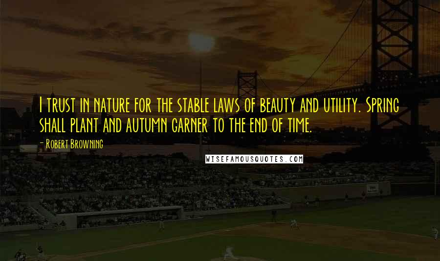 Robert Browning quotes: I trust in nature for the stable laws of beauty and utility. Spring shall plant and autumn garner to the end of time.