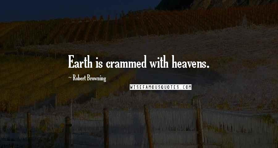 Robert Browning quotes: Earth is crammed with heavens.