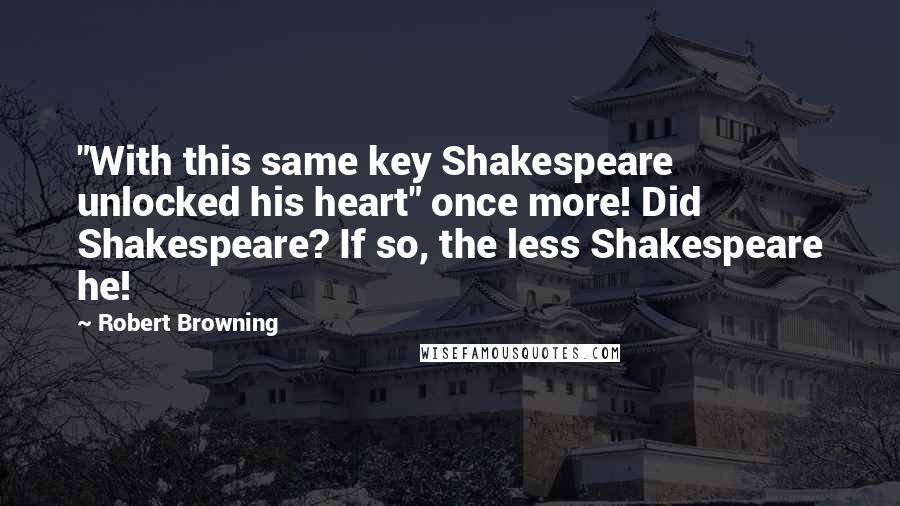 """Robert Browning quotes: """"With this same key Shakespeare unlocked his heart"""" once more! Did Shakespeare? If so, the less Shakespeare he!"""