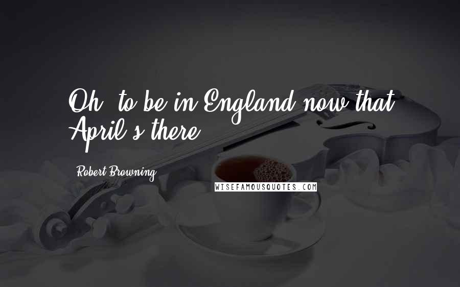 Robert Browning quotes: Oh, to be in England now that April's there.