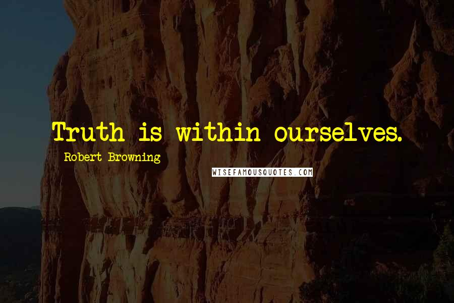 Robert Browning quotes: Truth is within ourselves.