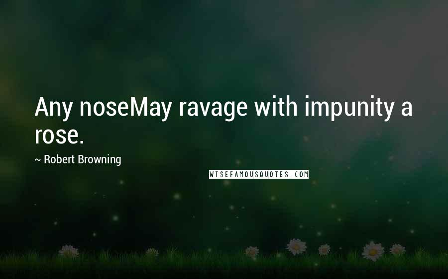 Robert Browning quotes: Any noseMay ravage with impunity a rose.
