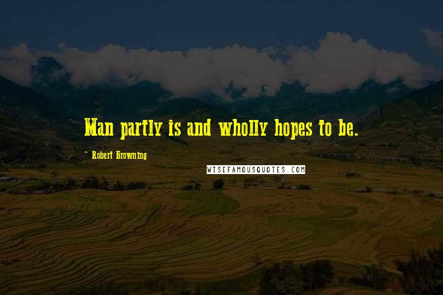 Robert Browning quotes: Man partly is and wholly hopes to be.