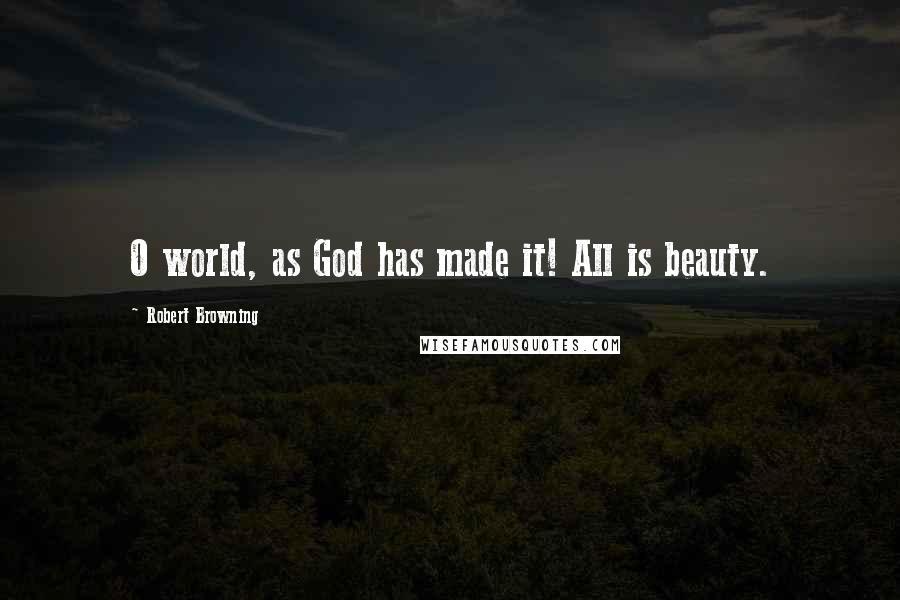 Robert Browning quotes: O world, as God has made it! All is beauty.